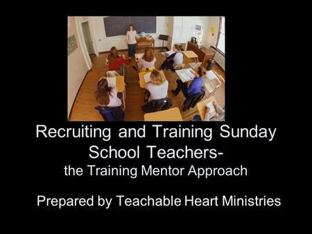 Recruiting and Training Sunday School Teachers- the Training Mentor Approach Prepared by Teachable Heart Ministries.