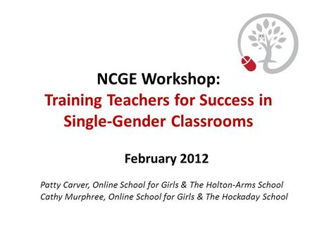 NCGE Workshop: Training Teachers for Success in Single-Gender Classrooms February 2012 Patty Carver, Online School for Girls & The Holton-Arms School Cathy.