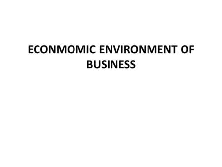 ECONMOMIC ENVIRONMENT OF BUSINESS. Economic environment-major constituents 1.Global environment 2.Domestic environment Global environment: This involves.