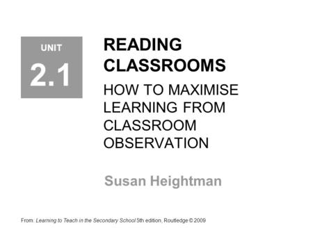 READING CLASSROOMS HOW TO MAXIMISE LEARNING FROM CLASSROOM OBSERVATION Susan Heightman From: Learning to Teach in the Secondary School 5th edition, Routledge.