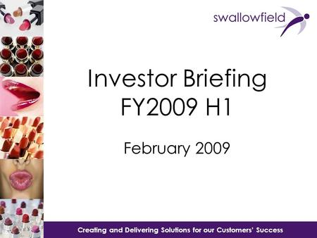 Creating and Delivering Solutions for our Customer's Success Creating and Delivering Solutions for our Customers' Success Investor Briefing FY2009 H1 February.