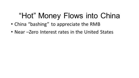 """Hot"" Money Flows into China China ""bashing"" to appreciate the RMB Near –Zero Interest rates in the United States."
