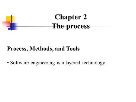 Chapter 2 The process Process, Methods, and Tools Software engineering is a layered technology.