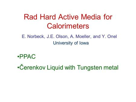 Rad Hard Active Media for Calorimeters E. Norbeck, J.E. Olson, A. Moeller, and Y. Onel University of Iowa PPAC Čerenkov Liquid with Tungsten metal.