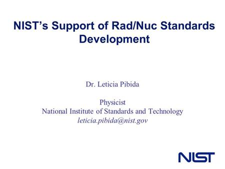 NIST's Support of Rad/Nuc Standards Development Dr. Leticia Pibida Physicist National Institute of Standards and Technology