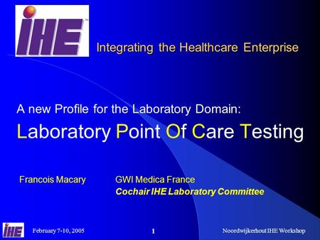 February 7-10, 2005Noordwijkerhout IHE Workshop 1 Integrating the Healthcare Enterprise A new Profile for the Laboratory Domain: Laboratory Point Of Care.