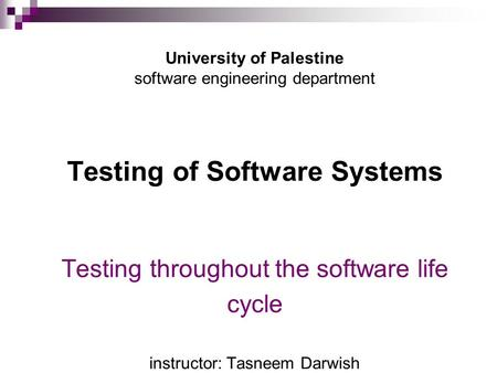 University of Palestine software engineering department Testing of Software Systems Testing throughout the software life cycle instructor: Tasneem.
