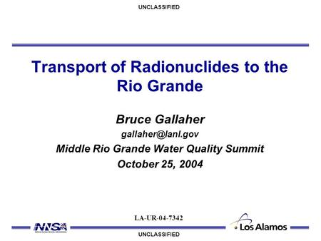 UNCLASSIFIED Transport of Radionuclides to the Rio Grande Bruce Gallaher Middle Rio Grande Water Quality Summit October 25, 2004 LA-UR-04-7342.