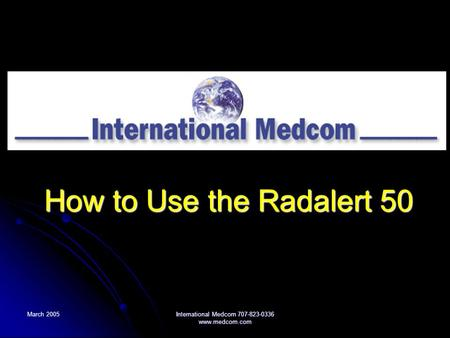 International Medcom 707-823-0336 How to Use the Radalert 50 March 2005 International Medcom 707-823-0336 www.medcom.com.