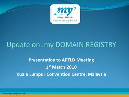 Internet Identity For All Update on.my DOMAIN REGISTRY Presentation to APTLD Meeting 1 st March 2010 Kuala Lumpur Convention Centre, Malaysia Internet.