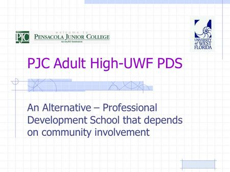 PJC Adult High-UWF PDS An Alternative – Professional Development School that depends on community involvement.