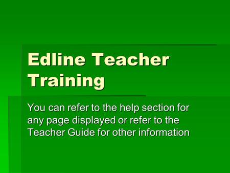 Edline Teacher Training You can refer to the help section for any page displayed or refer to the Teacher Guide for other information.
