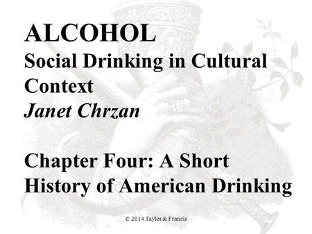 ALCOHOL Social Drinking in Cultural Context Janet Chrzan Chapter Four: A Short History of American Drinking © 2014 Taylor & Francis.