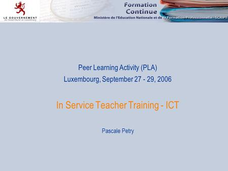 Peer Learning Activity (PLA) Luxembourg, September 27 - 29, 2006 In Service Teacher Training - ICT Pascale Petry.