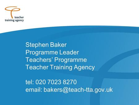 Stephen Baker Programme Leader Teachers' Programme Teacher Training Agency tel: 020 7023 8270