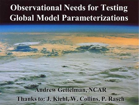 Observational Needs for Testing Global Model Parameterizations Andrew Gettelman, NCAR Thanks to: J. Kiehl, W. Collins, P. Rasch.