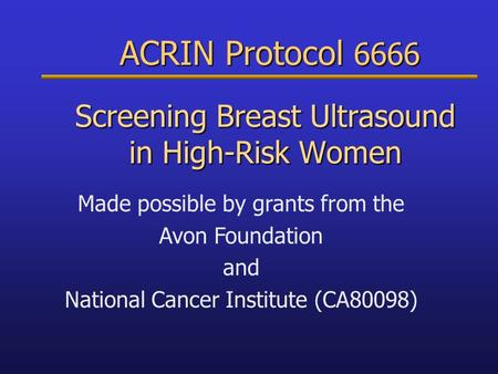 ACRIN Protocol 6666 ACRIN Protocol 6666 Screening Breast Ultrasound in High-Risk Women Made possible by grants from the Avon Foundation and National Cancer.