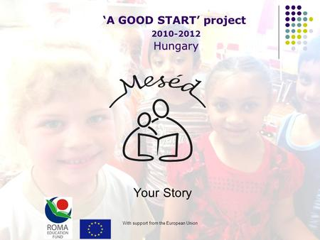 With support from the European Union Your Story 'A GOOD START' project Hungary 2010-2012 Hungary.