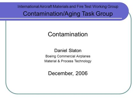 International Aircraft Materials and Fire Test Working Group Contamination/Aging Task Group Contamination Daniel Slaton Boeing Commercial Airplanes Material.