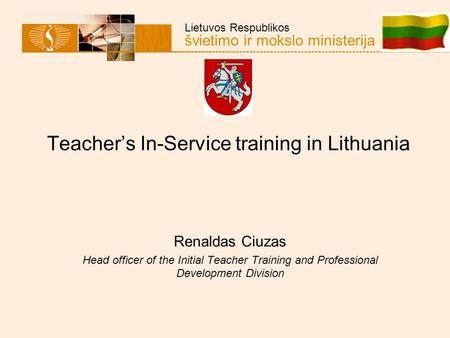 Lietuvos Respublikos švietimo ir mokslo ministerija Teacher's In-Service training in Lithuania Renaldas Ciuzas Head officer of the Initial Teacher Training.