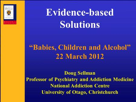 "Evidence-based Solutions ""Babies, Children and Alcohol"" 22 March 2012 Doug Sellman Professor of Psychiatry and Addiction Medicine National Addiction Centre."