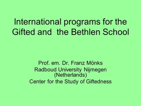 International programs for the Gifted and the Bethlen School Prof. em. Dr. Franz Mönks Radboud University Nijmegen (Netherlands) Center for the Study of.