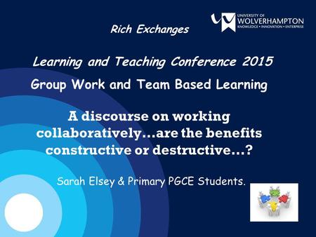 Rich Exchanges Learning and Teaching Conference 2015 Group Work and Team Based Learning A discourse on working collaboratively…are the benefits constructive.