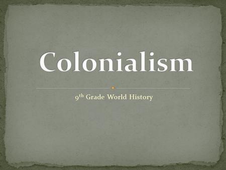 9 th Grade World History. Colonialism: A policy in which a nation gains complete control over another foreign nation.