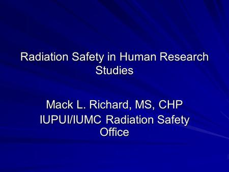 Radiation Safety in Human Research Studies Mack L. Richard, MS, CHP IUPUI/IUMC Radiation Safety Office.