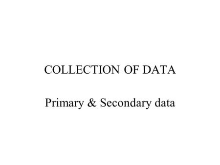 COLLECTION OF DATA Primary & Secondary data. Primary data Primary data are obtained by a study specifically designed to fulfill the data needs of the.