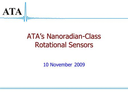 ATA's Nanoradian-Class Rotational Sensors 10 November 2009.
