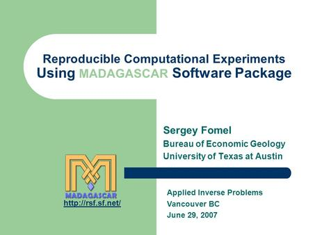 Reproducible Computational Experiments Using MADAGASCAR Software Package Sergey Fomel Bureau of Economic Geology University of Texas at Austin Applied.