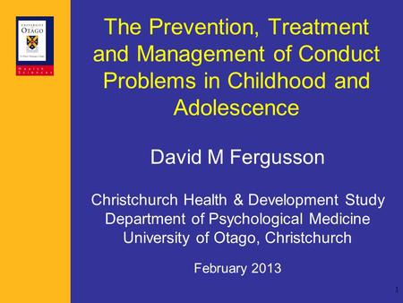 1 The Prevention, Treatment and Management of Conduct Problems in Childhood and Adolescence David M Fergusson Christchurch Health & Development Study Department.