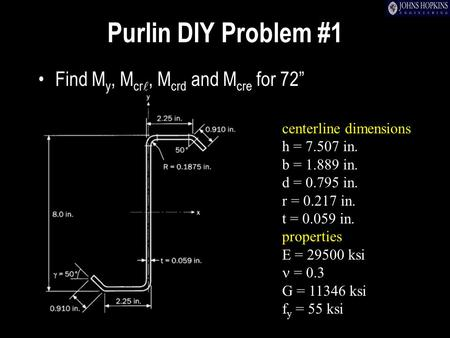 "Purlin DIY Problem #1 Find M y, M cr, M crd and M cre for 72"" centerline dimensions h = 7.507 in. b = 1.889 in. d = 0.795 in. r = 0.217 in. t = 0.059 in."