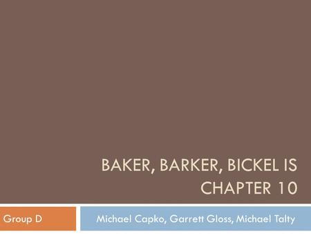 BAKER, BARKER, BICKEL IS CHAPTER 10 Group DMichael Capko, Garrett Gloss, Michael Talty.