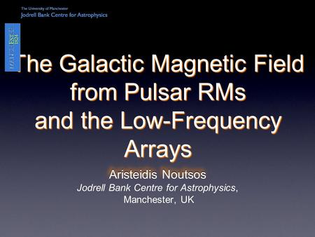 Aristeidis Noutsos The Galactic Magnetic Field from Pulsar RMs and the Low-Frequency Arrays Aristeidis Noutsos Jodrell Bank Centre for Astrophysics, Manchester,