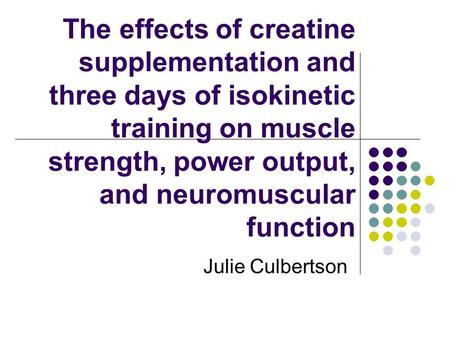The effects of creatine supplementation and three days of isokinetic training on muscle strength, power output, and neuromuscular function Julie Culbertson.