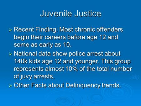 Juvenile Justice Recent Finding: Most chronic offenders begin their careers before age 12 and some as early as 10. National data show police arrest about.