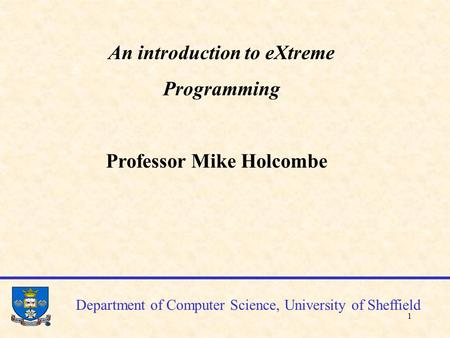 1 Department of Computer Science, University of Sheffield An introduction to eXtreme Programming Professor Mike Holcombe.