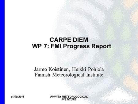 11/09/2015FINNISH METEOROLOGICAL INSTITUTE CARPE DIEM WP 7: FMI Progress Report Jarmo Koistinen, Heikki Pohjola Finnish Meteorological Institute.