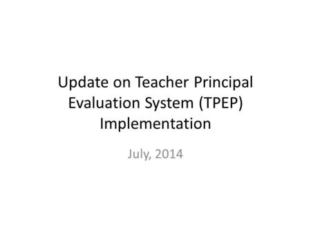 Update on Teacher Principal Evaluation System (TPEP) Implementation July, 2014.
