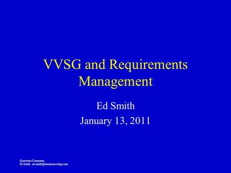 Questions/Comments: Ed Smith VVSG and Requirements Management Ed Smith January 13, 2011.