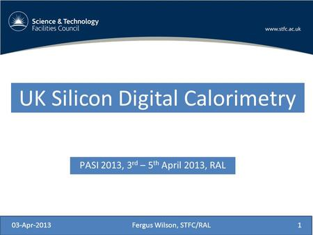 PASI 2013, 3 rd – 5 th April 2013, RAL 03-Apr-2013Fergus Wilson, STFC/RAL1 UK Silicon Digital Calorimetry.