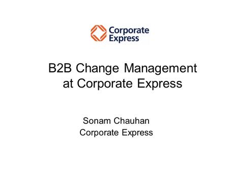 Sonam Chauhan Corporate Express B2B Change Management at Corporate Express.