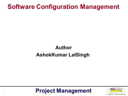 Software Configuration <strong>Management</strong> © RASS <strong>Tools</strong> Limited <strong>Project</strong> <strong>Management</strong> 1 Author AshokKumar LalSingh.