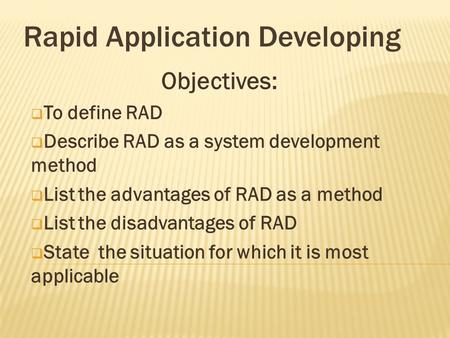 Objectives:  To define RAD  Describe RAD as a system development method  List the advantages of RAD as a method  List the disadvantages of RAD  State.