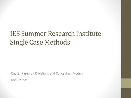 IES Summer Research Institute: Single Case Methods Day 1: Research Questions and Conceptual Models Rob Horner.