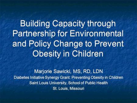 Building Capacity through Partnership for Environmental and Policy Change to Prevent Obesity in Children Marjorie Sawicki, MS, RD, LDN Diabetes Initiative.