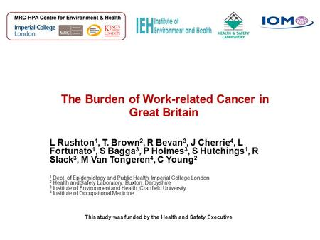 The Burden of Work-related Cancer in Great Britain L Rushton 1, T. Brown 2, R Bevan 3, J Cherrie 4, L Fortunato 1, S Bagga 3, P Holmes 3, S Hutchings 1,