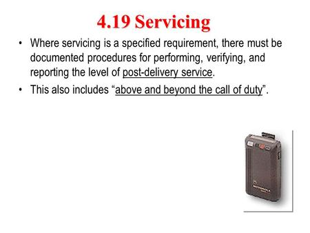 4.19 Servicing Where servicing is a specified requirement, there must be documented procedures for performing, verifying, and reporting the level of post-delivery.
